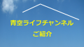 青空ライフチャンネル開設のお知らせ